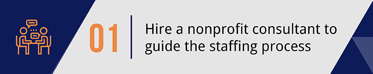 1. Hire a nonprofit consultant to guide the staffing process.